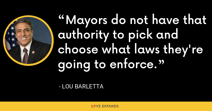 Mayors do not have that authority to pick and choose what laws they're going to enforce. - Lou Barletta