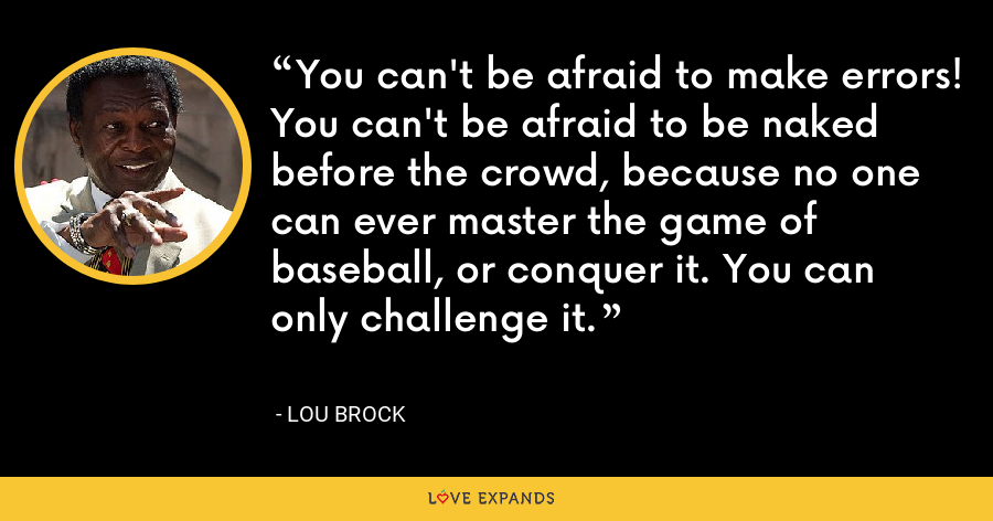 You can't be afraid to make errors! You can't be afraid to be naked before the crowd, because no one can ever master the game of baseball, or conquer it. You can only challenge it. - Lou Brock