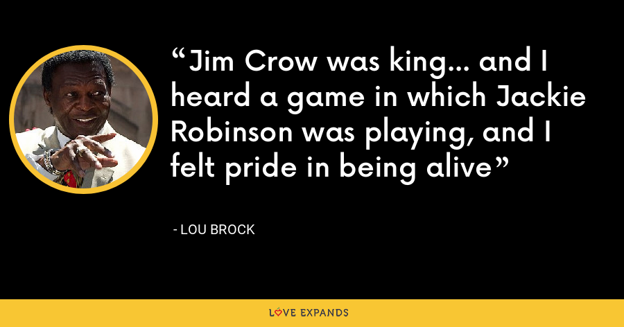 Jim Crow was king... and I heard a game in which Jackie Robinson was playing, and I felt pride in being alive - Lou Brock