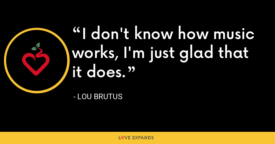 I don't know how music works, I'm just glad that it does. - Lou Brutus