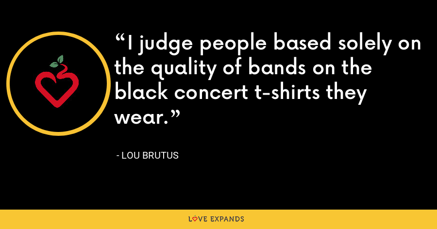 I judge people based solely on the quality of bands on the black concert t-shirts they wear. - Lou Brutus