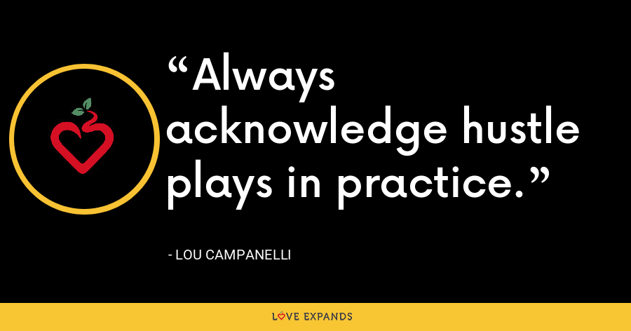 Always acknowledge hustle plays in practice. - Lou Campanelli