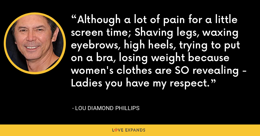 Although a lot of pain for a little screen time; Shaving legs, waxing eyebrows, high heels, trying to put on a bra, losing weight because women's clothes are SO revealing - Ladies you have my respect. - Lou Diamond Phillips