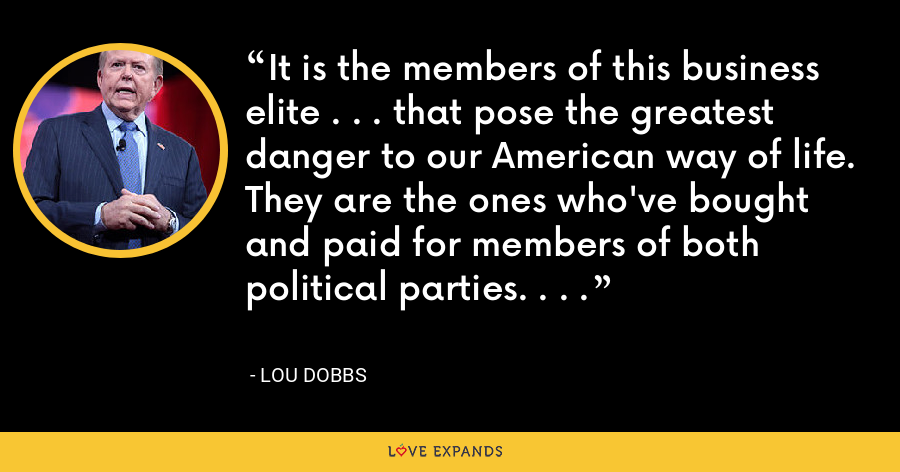 It is the members of this business elite . . . that pose the greatest danger to our American way of life. They are the ones who've bought and paid for members of both political parties. . . . - Lou Dobbs