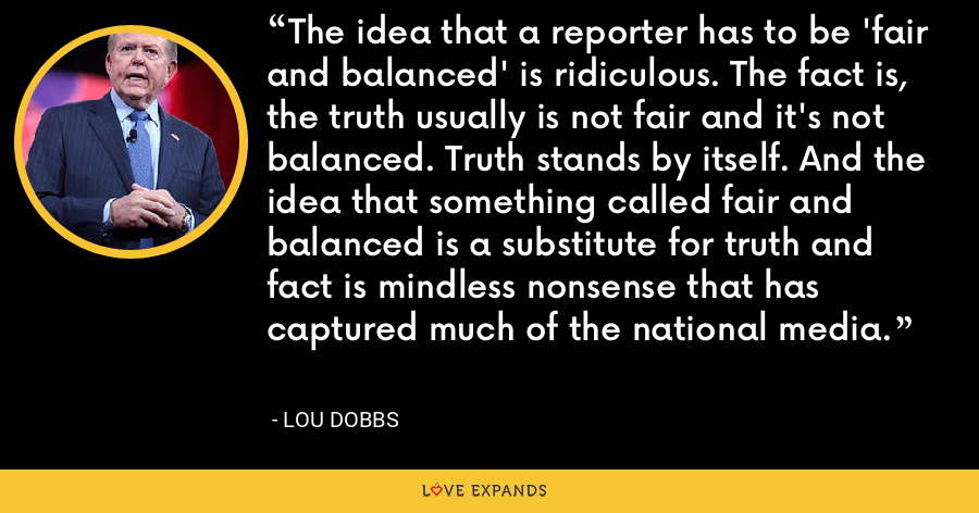 The idea that a reporter has to be 'fair and balanced' is ridiculous. The fact is, the truth usually is not fair and it's not balanced. Truth stands by itself. And the idea that something called fair and balanced is a substitute for truth and fact is mindless nonsense that has captured much of the national media. - Lou Dobbs