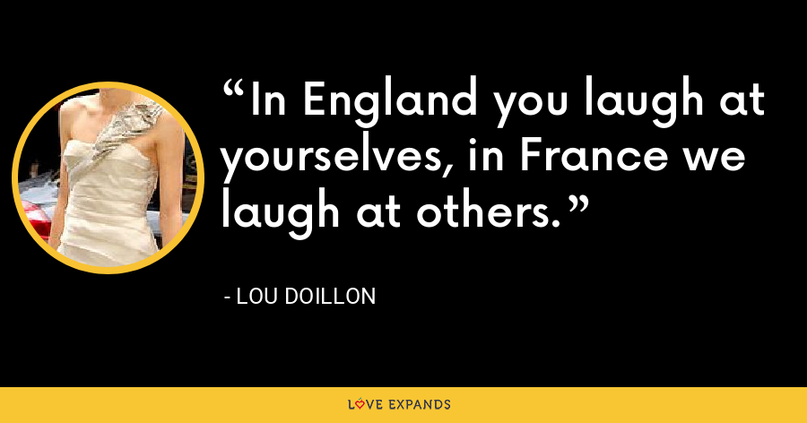 In England you laugh at yourselves, in France we laugh at others. - Lou Doillon