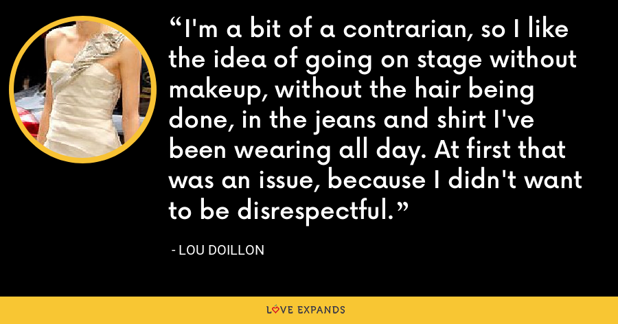 I'm a bit of a contrarian, so I like the idea of going on stage without makeup, without the hair being done, in the jeans and shirt I've been wearing all day. At first that was an issue, because I didn't want to be disrespectful. - Lou Doillon