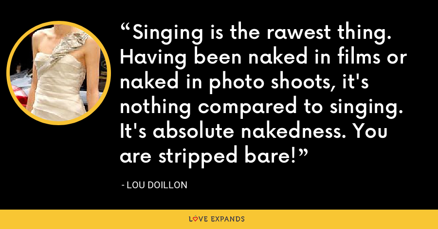 Singing is the rawest thing. Having been naked in films or naked in photo shoots, it's nothing compared to singing. It's absolute nakedness. You are stripped bare! - Lou Doillon