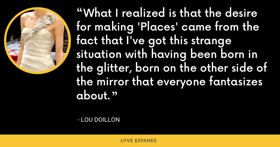 What I realized is that the desire for making 'Places' came from the fact that I've got this strange situation with having been born in the glitter, born on the other side of the mirror that everyone fantasizes about. - Lou Doillon