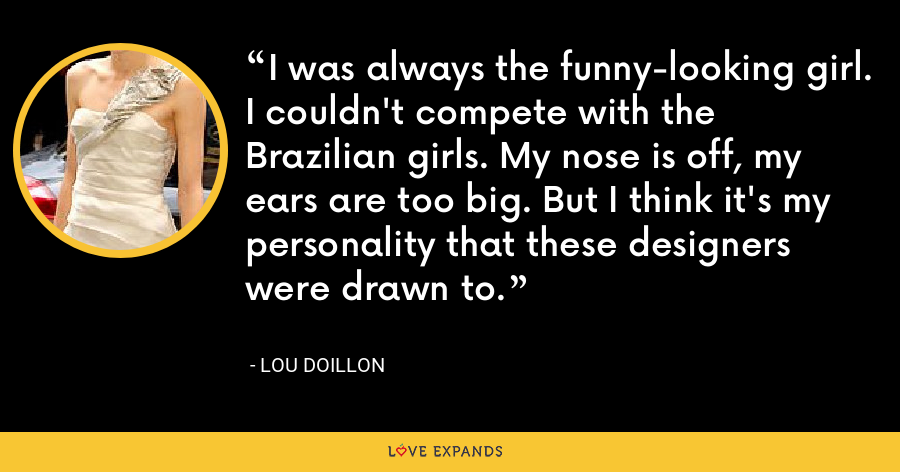 I was always the funny-looking girl. I couldn't compete with the Brazilian girls. My nose is off, my ears are too big. But I think it's my personality that these designers were drawn to. - Lou Doillon