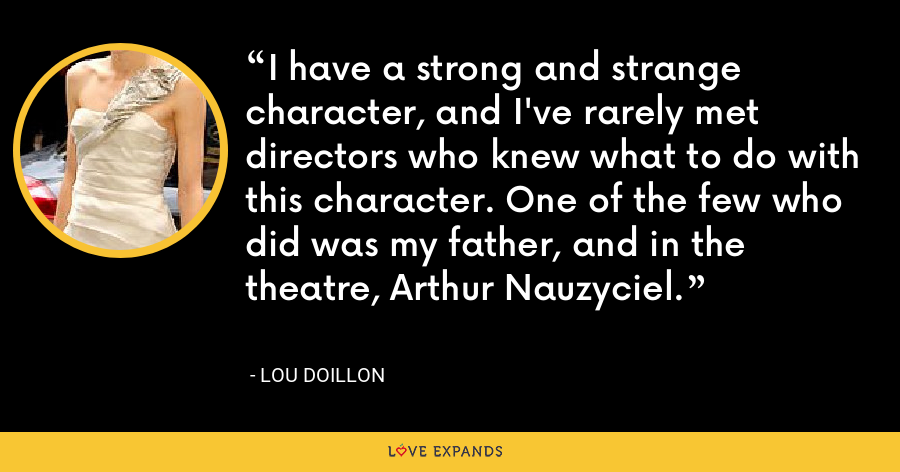 I have a strong and strange character, and I've rarely met directors who knew what to do with this character. One of the few who did was my father, and in the theatre, Arthur Nauzyciel. - Lou Doillon