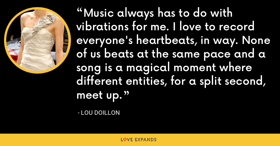 Music always has to do with vibrations for me. I love to record everyone's heartbeats, in way. None of us beats at the same pace and a song is a magical moment where different entities, for a split second, meet up. - Lou Doillon