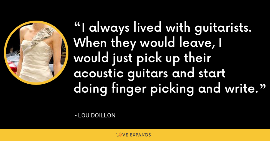 I always lived with guitarists. When they would leave, I would just pick up their acoustic guitars and start doing finger picking and write. - Lou Doillon