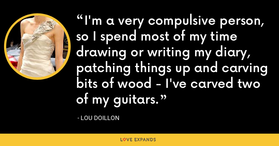 I'm a very compulsive person, so I spend most of my time drawing or writing my diary, patching things up and carving bits of wood - I've carved two of my guitars. - Lou Doillon