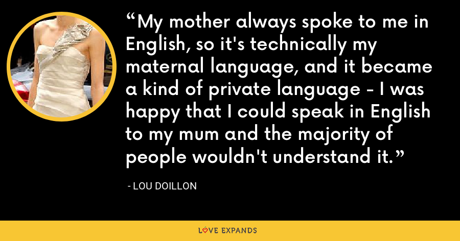 My mother always spoke to me in English, so it's technically my maternal language, and it became a kind of private language - I was happy that I could speak in English to my mum and the majority of people wouldn't understand it. - Lou Doillon