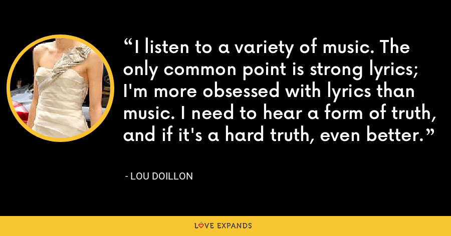 I listen to a variety of music. The only common point is strong lyrics; I'm more obsessed with lyrics than music. I need to hear a form of truth, and if it's a hard truth, even better. - Lou Doillon
