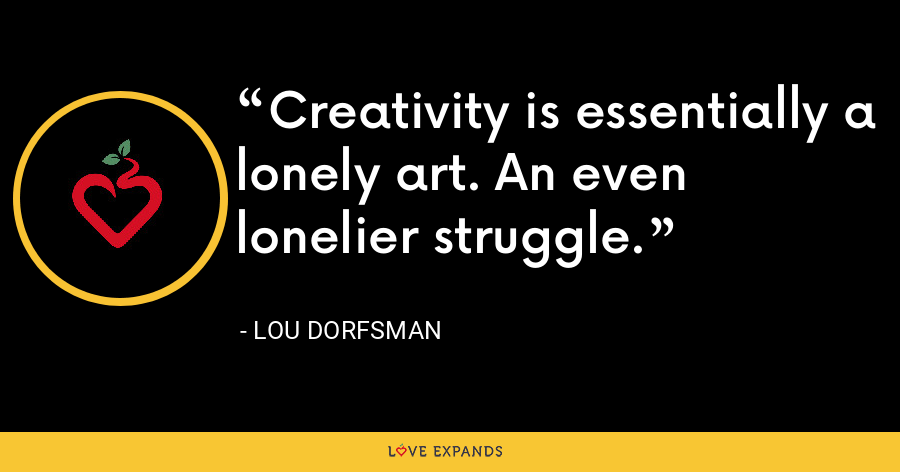 Creativity is essentially a lonely art. An even lonelier struggle. - Lou Dorfsman