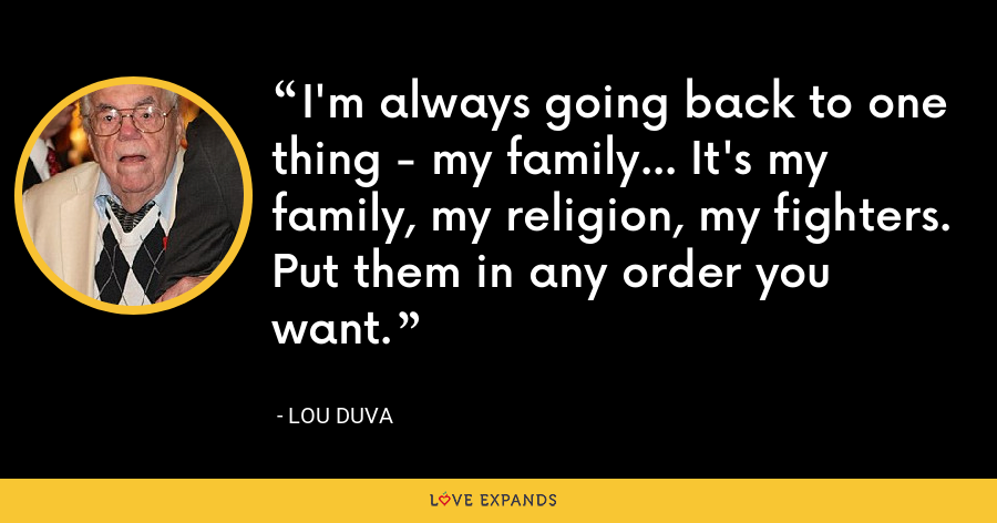 I'm always going back to one thing - my family... It's my family, my religion, my fighters. Put them in any order you want. - Lou Duva