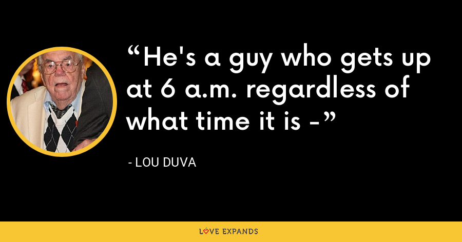 He's a guy who gets up at 6 a.m. regardless of what time it is - - Lou Duva