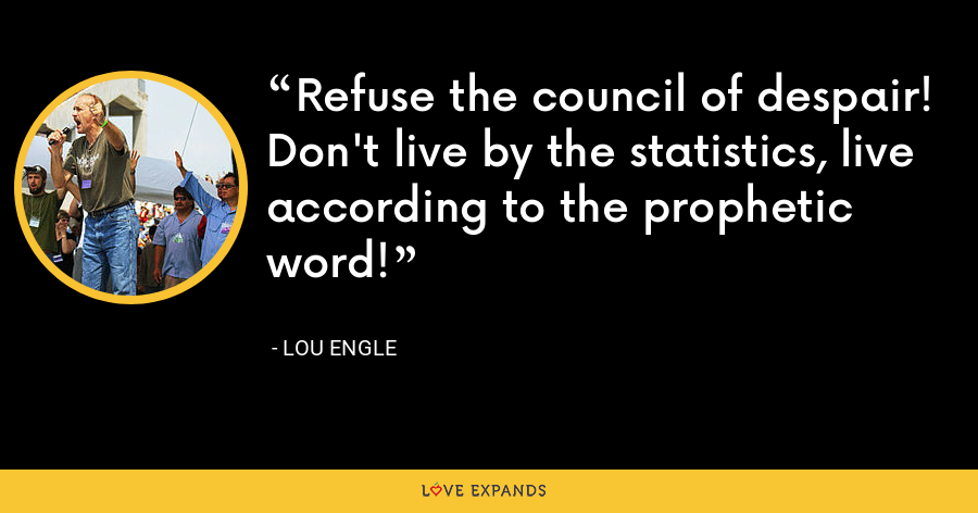 Refuse the council of despair! Don't live by the statistics, live according to the prophetic word! - Lou Engle