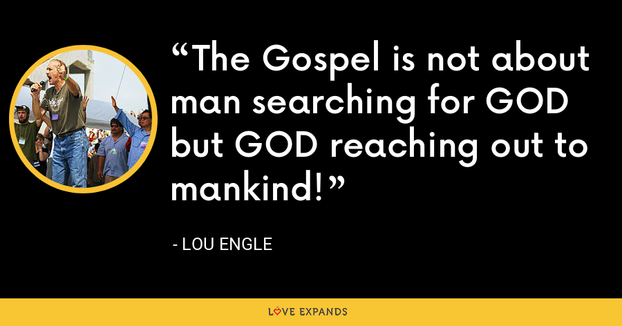 The Gospel is not about man searching for GOD but GOD reaching out to mankind! - Lou Engle