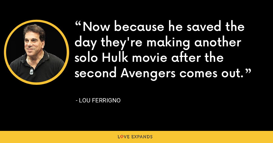 Now because he saved the day they're making another solo Hulk movie after the second Avengers comes out. - Lou Ferrigno