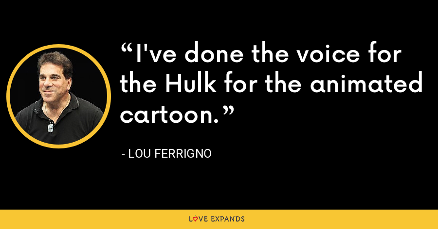 I've done the voice for the Hulk for the animated cartoon. - Lou Ferrigno
