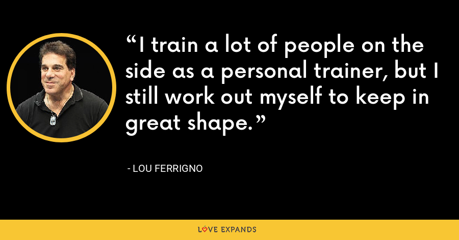 I train a lot of people on the side as a personal trainer, but I still work out myself to keep in great shape. - Lou Ferrigno