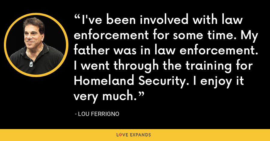 I've been involved with law enforcement for some time. My father was in law enforcement. I went through the training for Homeland Security. I enjoy it very much. - Lou Ferrigno