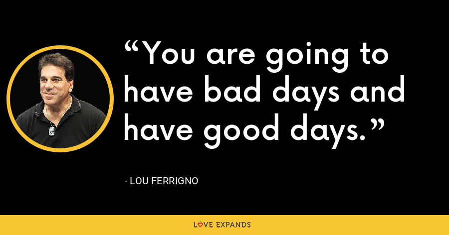 You are going to have bad days and have good days. - Lou Ferrigno