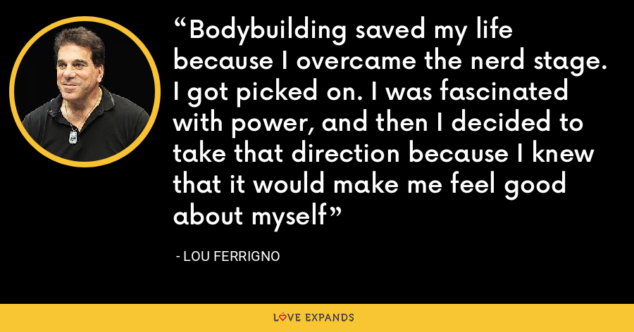 Bodybuilding saved my life because I overcame the nerd stage. I got picked on. I was fascinated with power, and then I decided to take that direction because I knew that it would make me feel good about myself - Lou Ferrigno