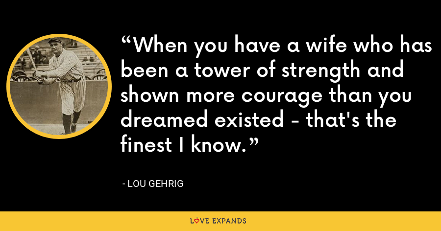 When you have a wife who has been a tower of strength and shown more courage than you dreamed existed - that's the finest I know. - Lou Gehrig