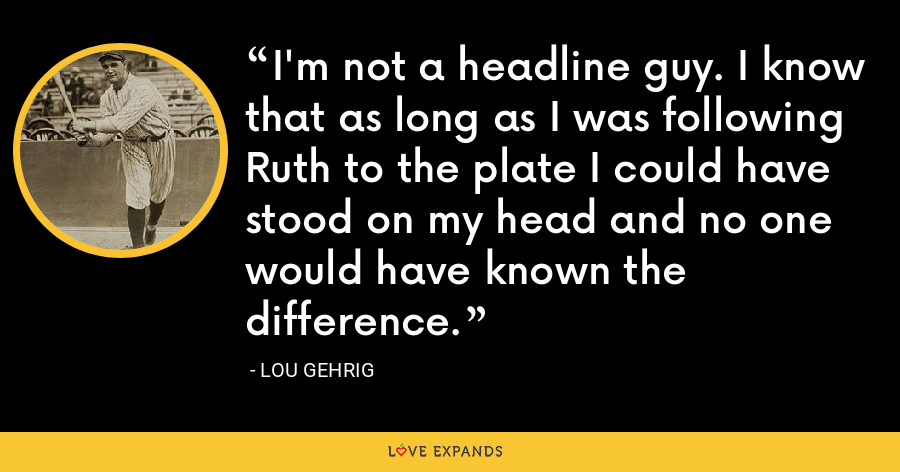I'm not a headline guy. I know that as long as I was following Ruth to the plate I could have stood on my head and no one would have known the difference. - Lou Gehrig