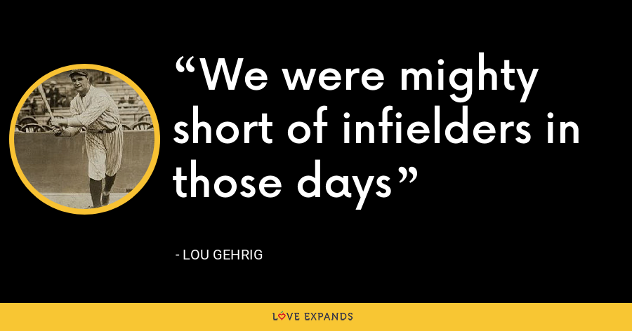 We were mighty short of infielders in those days - Lou Gehrig