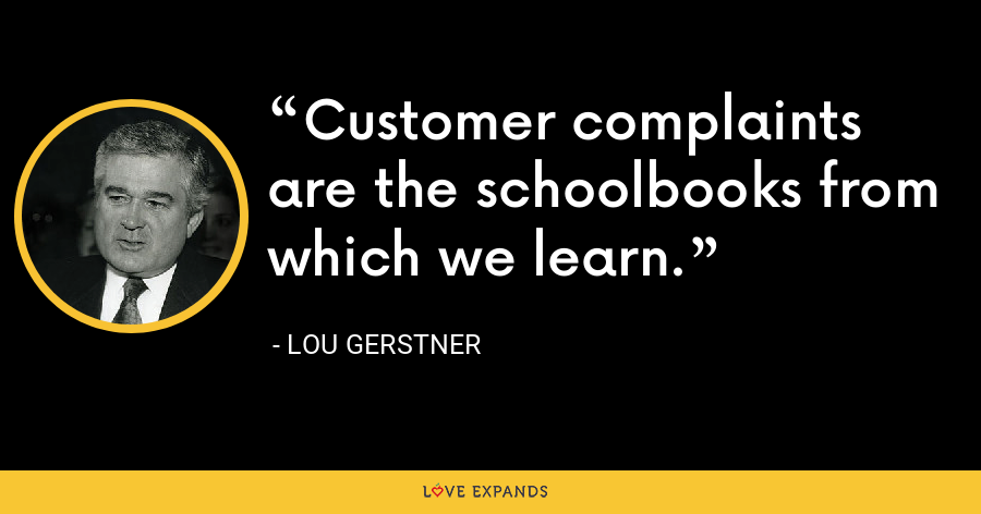 Customer complaints are the schoolbooks from which we learn. - Lou Gerstner