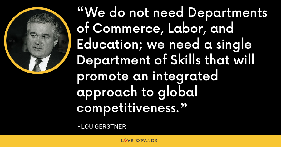 We do not need Departments of Commerce, Labor, and Education; we need a single Department of Skills that will promote an integrated approach to global competitiveness. - Lou Gerstner