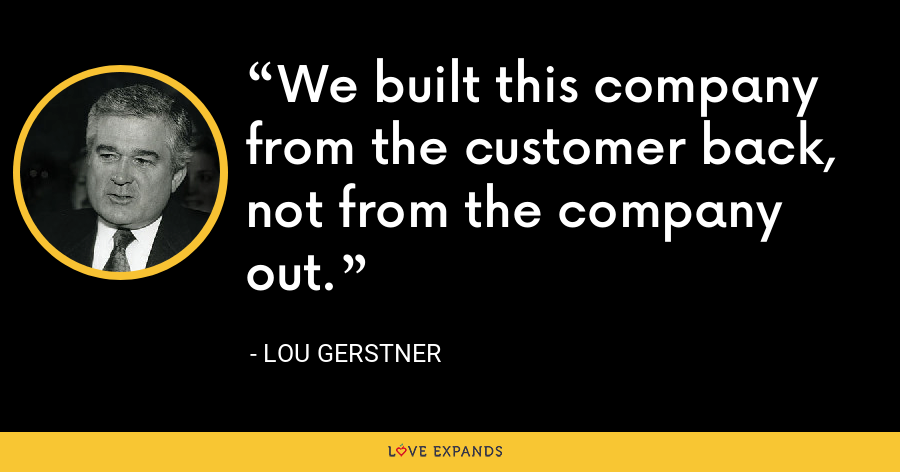 We built this company from the customer back, not from the company out. - Lou Gerstner