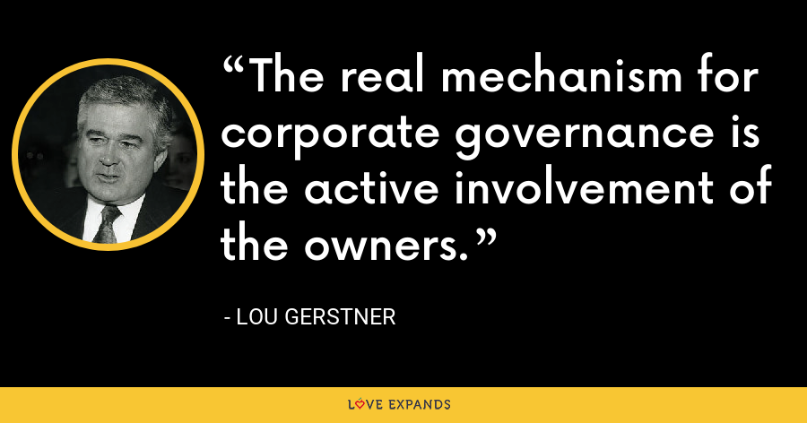 The real mechanism for corporate governance is the active involvement of the owners. - Lou Gerstner