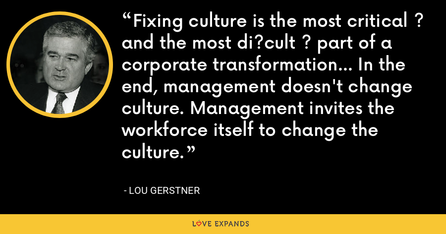 Fixing culture is the most critical ? and the most di?cult ? part of a corporate transformation… In the end, management doesn't change culture. Management invites the workforce itself to change the culture. - Lou Gerstner