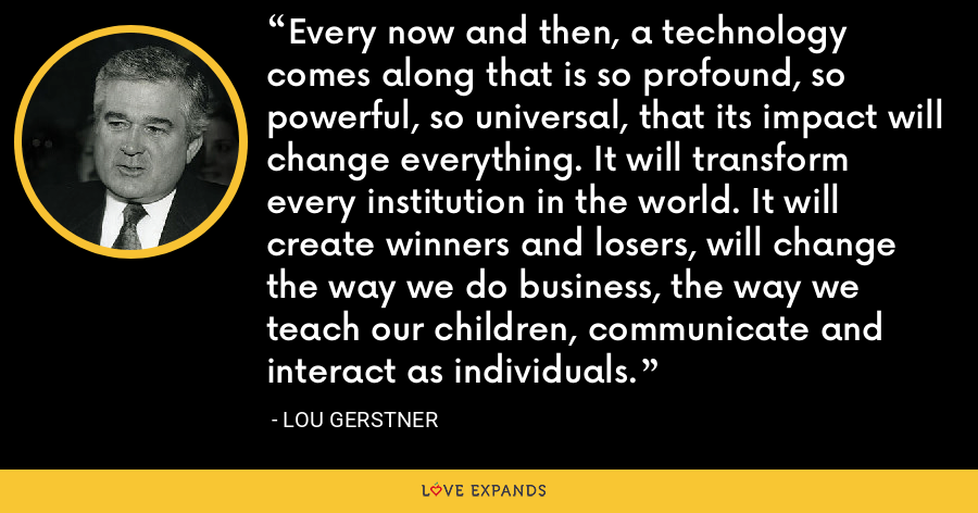 Every now and then, a technology comes along that is so profound, so powerful, so universal, that its impact will change everything. It will transform every institution in the world. It will create winners and losers, will change the way we do business, the way we teach our children, communicate and interact as individuals. - Lou Gerstner