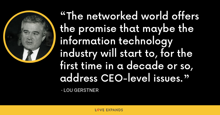 The networked world offers the promise that maybe the information technology industry will start to, for the first time in a decade or so, address CEO-level issues. - Lou Gerstner
