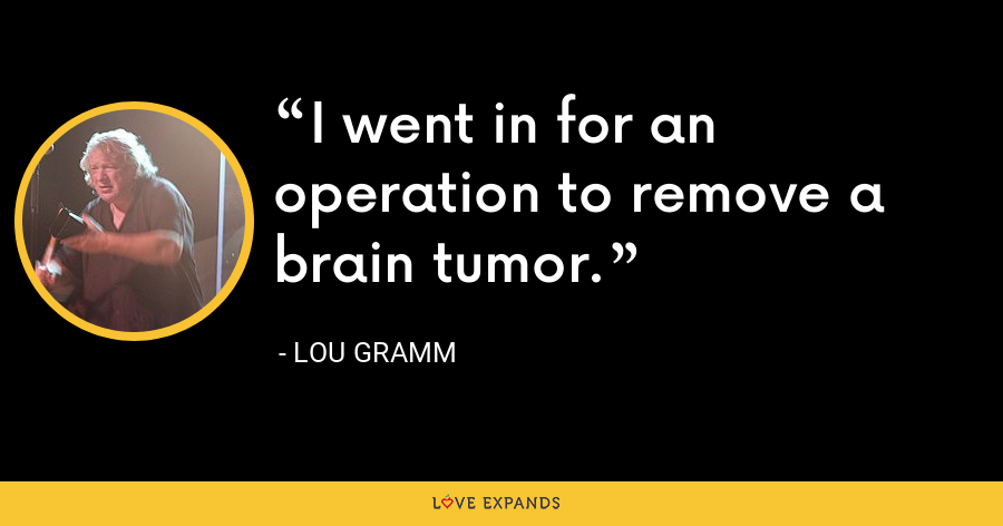 I went in for an operation to remove a brain tumor. - Lou Gramm