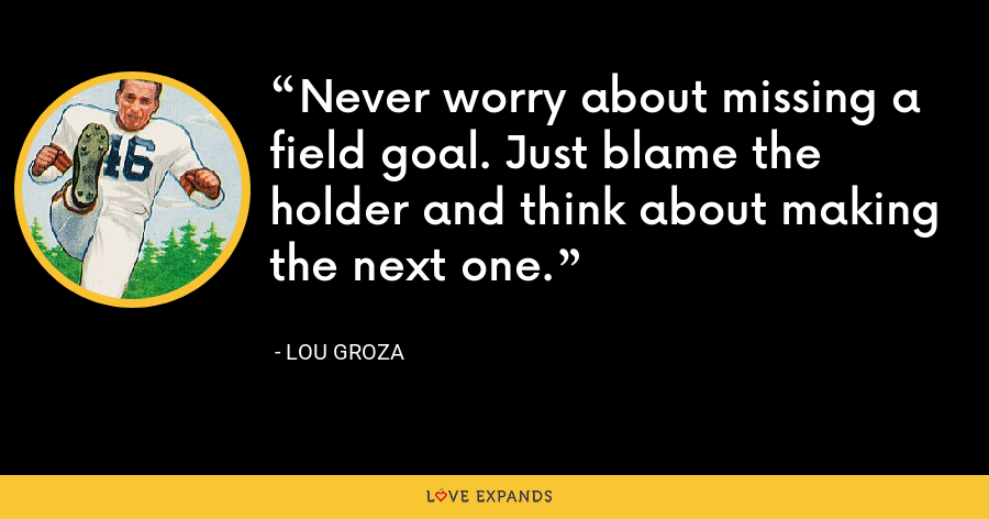 Never worry about missing a field goal. Just blame the holder and think about making the next one. - Lou Groza