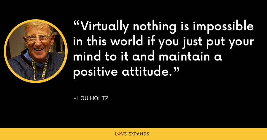 Virtually nothing is impossible in this world if you just put your mind to it and maintain a positive attitude. - Lou Holtz