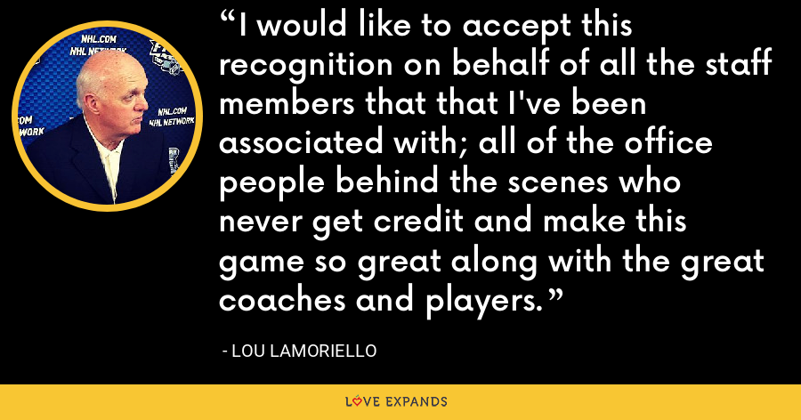 I would like to accept this recognition on behalf of all the staff members that that I've been associated with; all of the office people behind the scenes who never get credit and make this game so great along with the great coaches and players. - Lou Lamoriello