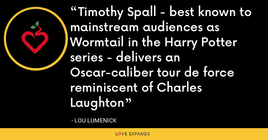 Timothy Spall - best known to mainstream audiences as Wormtail in the Harry Potter series - delivers an Oscar-caliber tour de force reminiscent of Charles Laughton - Lou Lumenick