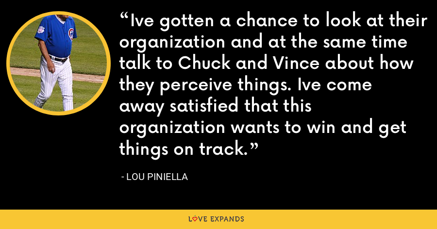 Ive gotten a chance to look at their organization and at the same time talk to Chuck and Vince about how they perceive things. Ive come away satisfied that this organization wants to win and get things on track. - Lou Piniella