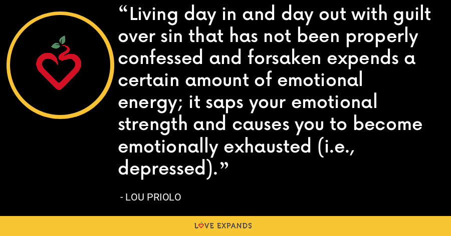 Living day in and day out with guilt over sin that has not been properly confessed and forsaken expends a certain amount of emotional energy; it saps your emotional strength and causes you to become emotionally exhausted (i.e., depressed). - Lou Priolo