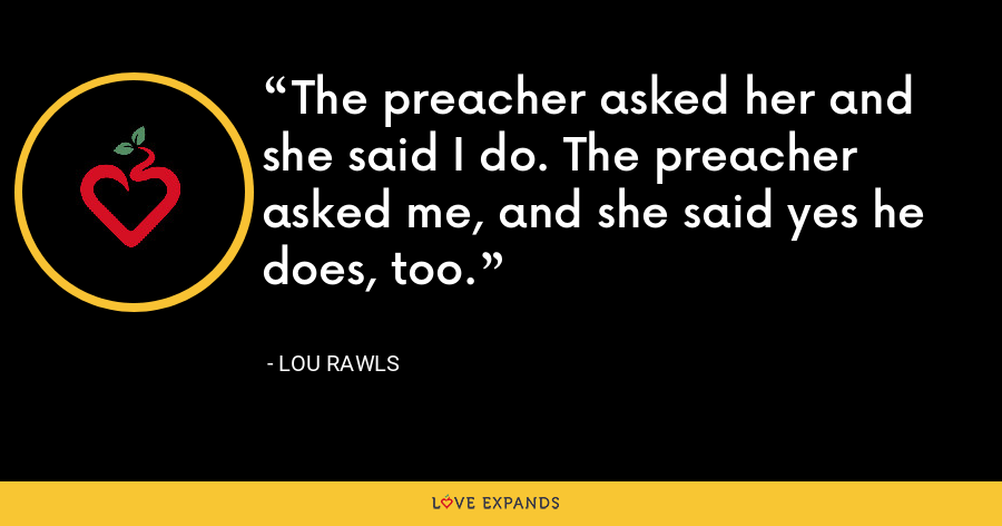 The preacher asked her and she said I do. The preacher asked me, and she said yes he does, too. - Lou Rawls