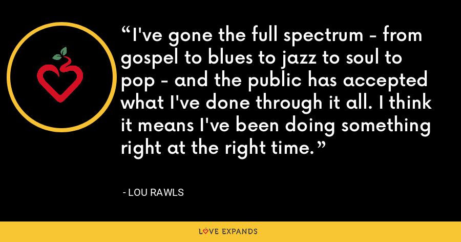 I've gone the full spectrum - from gospel to blues to jazz to soul to pop - and the public has accepted what I've done through it all. I think it means I've been doing something right at the right time. - Lou Rawls